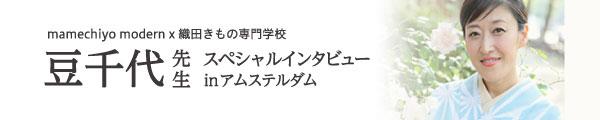 mamechiyo modern x 織田きもの専門学校 豆千代先生 スペシャルインタビューin アムステルダム